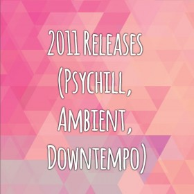 2011 Releases (PsyAmbient, Dub, Downtempo, IDM)